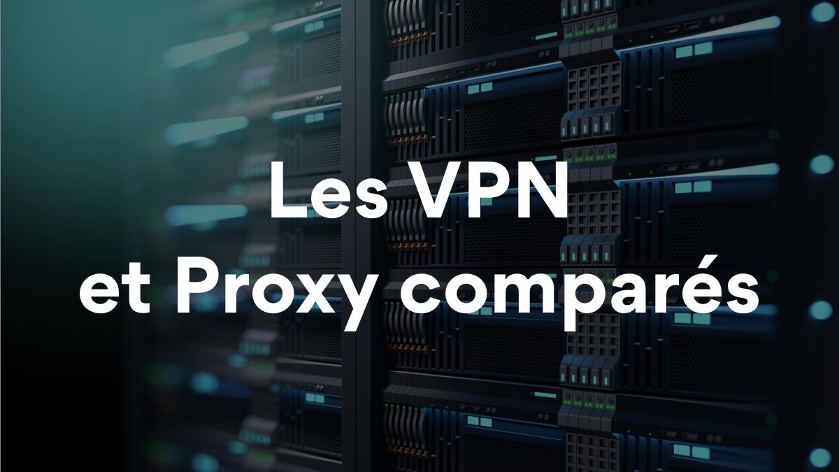 VPN vs Proxy : quelles sont les différences entre ces 2 solutions ?